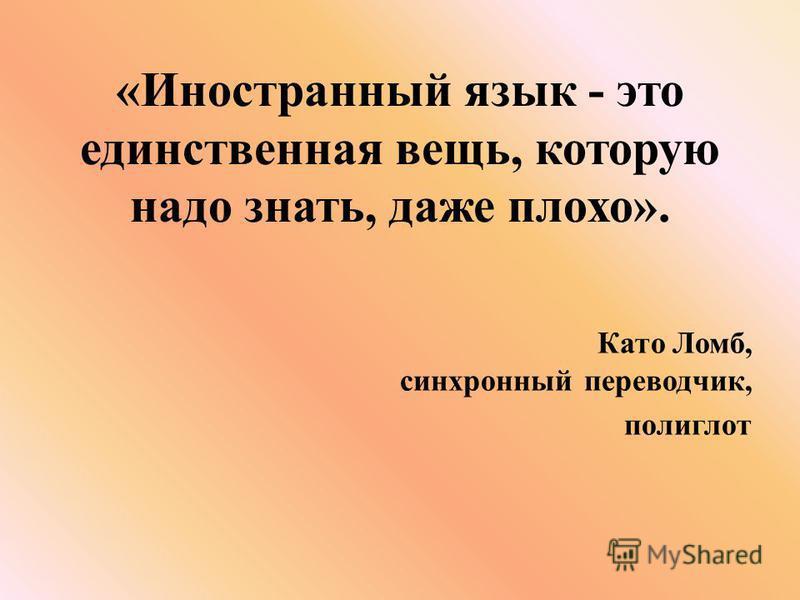 «Иностранный язык - это единственная вещь, которую надо знать, даже плохо». Като Ломб, синхронный переводчик, полиглот