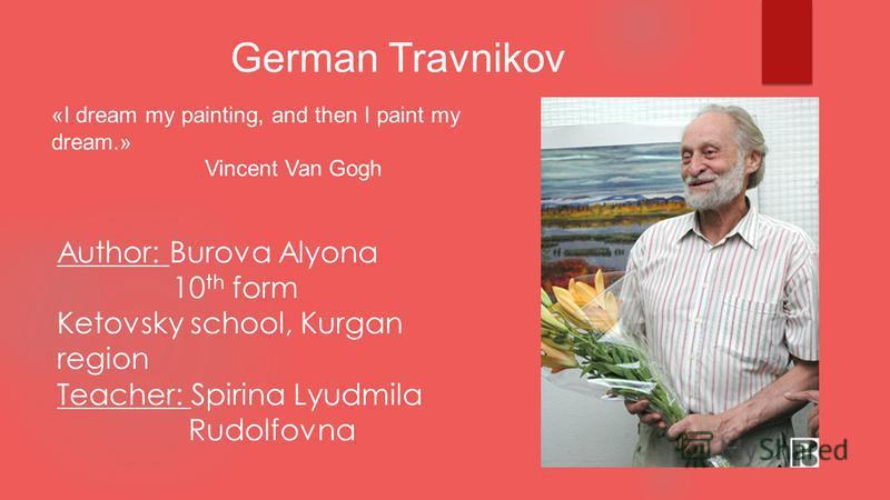 German Travnikov «I dream my painting, and then I paint my dream.» Vincent Van Gogh Author: Burova Alyona 10 th form Ketovsky school, Kurgan region Teacher: Spirina Lyudmila Rudolfovna