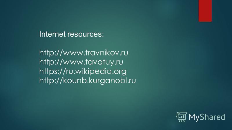 Internet resources: http://www.travnikov.ru http://www.tavatuy.ru https://ru.wikipedia.org http://kounb.kurganobl.ru