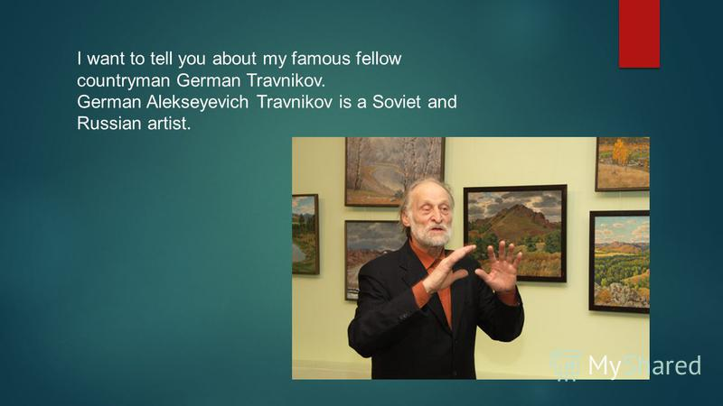 I want to tell you about my famous fellow countryman German Travnikov. German Alekseyevich Travnikov is a Soviet and Russian artist.