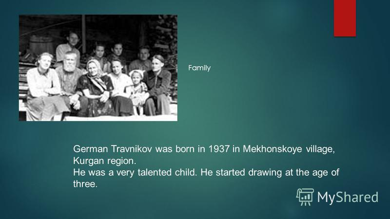 German Travnikov was born in 1937 in Mekhonskoye village, Kurgan region. He was a very talented child. He started drawing at the age of three. Family