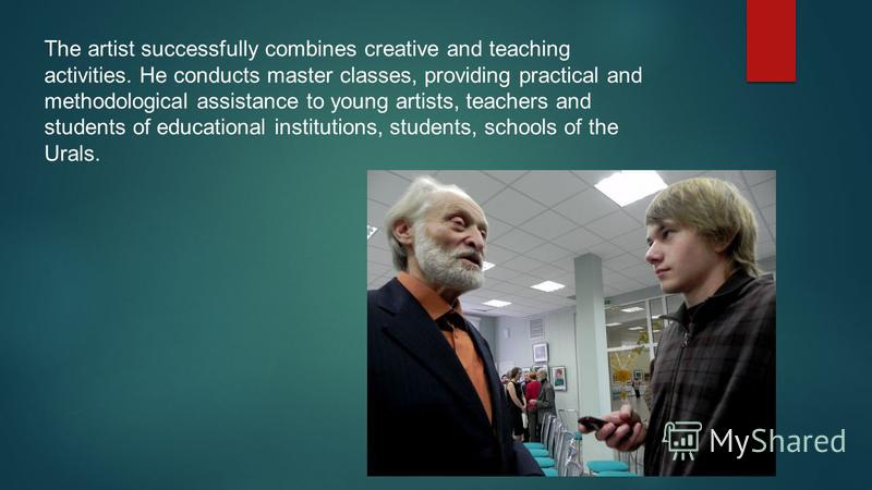 The artist successfully combines creative and teaching activities. He conducts master classes, providing practical and methodological assistance to young artists, teachers and students of educational institutions, students, schools of the Urals.