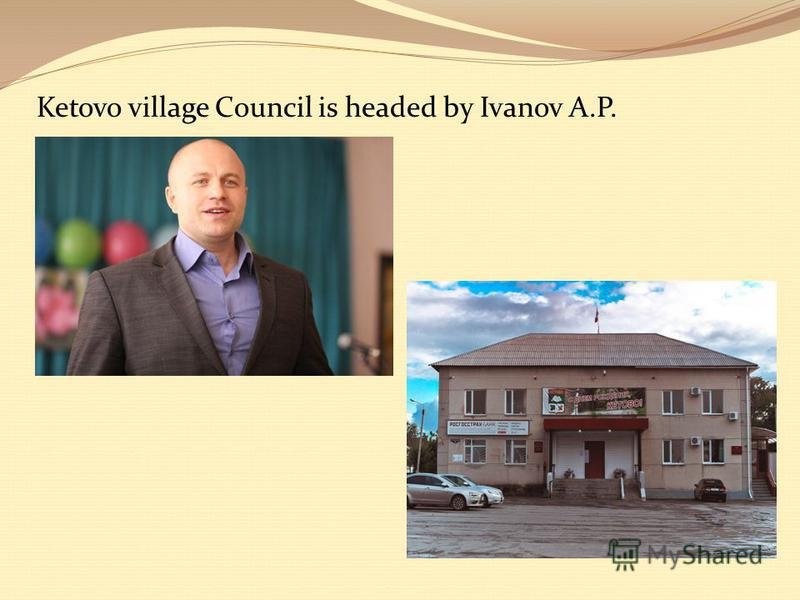 Ketovo village Council is headed by Ivanov A.P.
