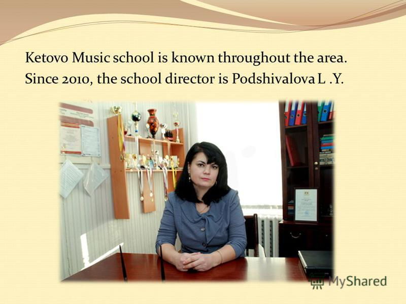 Ketovo Music school is known throughout the area. Since 2010, the school director is Podshivalova L.Y.