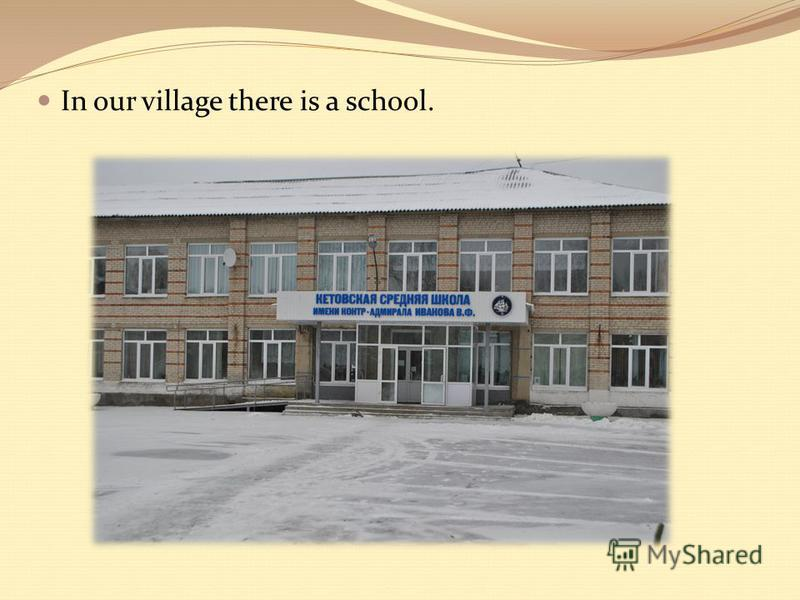 In our village there is a school.