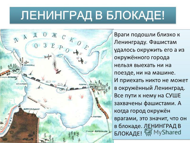 ЛЕНИНГРАД В БЛОКАДЕ! Враги подошли близко к Ленинграду. Фашистам удалось окружить его а из окружённого города нельзя выехать ни на поезде, ни на машине. И приехать никто не может в окружённый Ленинград. Все пути к нему на СУШЕ захвачены фашистами. А