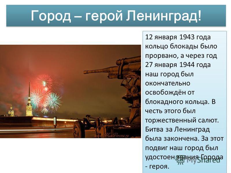 Город – герой Ленинград! 12 января 1943 года кольцо блокады было прорвано, а через год 27 января 1944 года наш город был окончательно освобождён от блокадного кольца. В честь этого был торжественный салют. Битва за Ленинград была закончена. За этот п