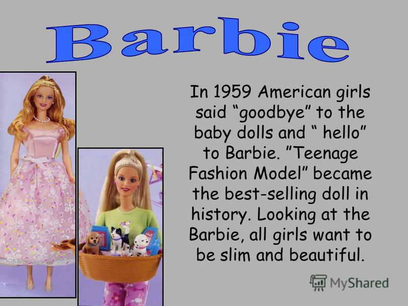 In 1959 American girls said goodbye to the baby dolls and hello to Barbie. Teenage Fashion Model became the best-selling doll in history. Looking at the Barbie, all girls want to be slim and beautiful.