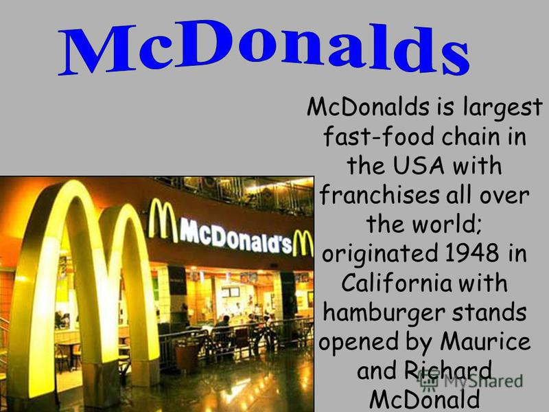 McDonalds is largest fast-food chain in the USA with franchises all over the world; originated 1948 in California with hamburger stands opened by Maurice and Richard McDonald