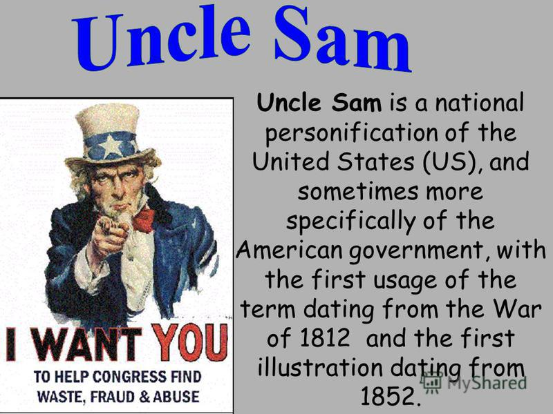 Uncle Sam is a national personification of the United States (US), and sometimes more specifically of the American government, with the first usage of the term dating from the War of 1812 and the first illustration dating from 1852.
