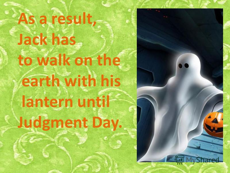 As a result, Jack has to walk on the earth with his lantern until Judgment Day.
