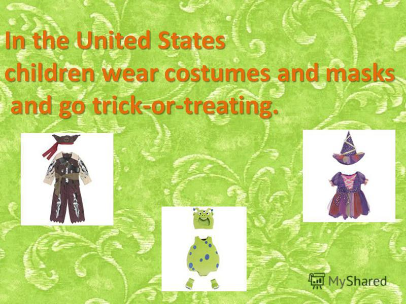 In the United States children wear costumes and masks and go trick-or-treating. and go trick-or-treating.