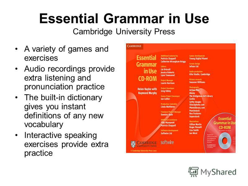 Essential Grammar in Use Cambridge University Press A variety of games and exercises Audio recordings provide extra listening and pronunciation practice The built-in dictionary gives you instant definitions of any new vocabulary Interactive speaking