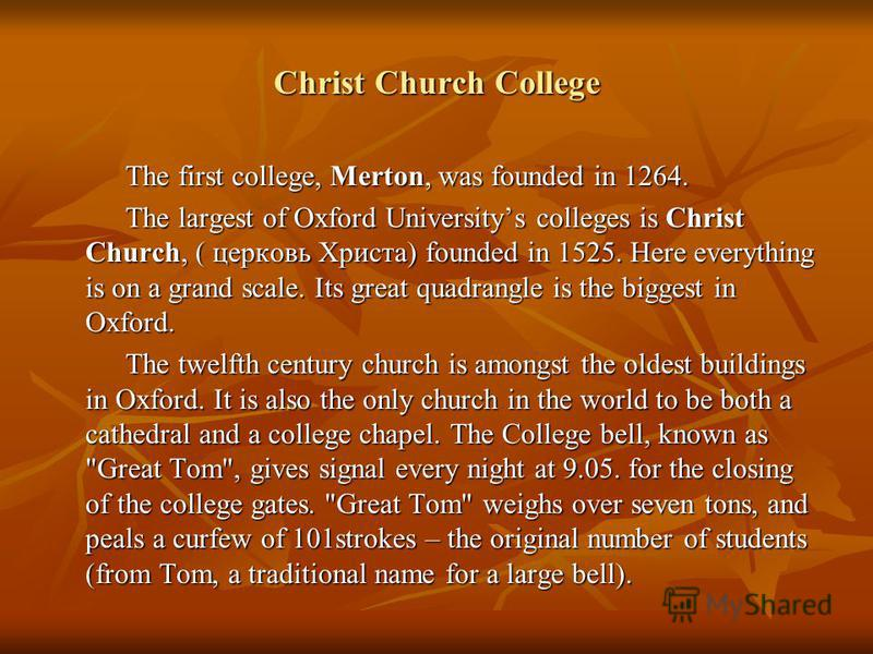 Christ Church College The first college, Merton, was founded in 1264. The first college, Merton, was founded in 1264. The largest of Oxford Universitys colleges is Christ Church, ( церковь Христа) founded in 1525. Here everything is on a grand scale.