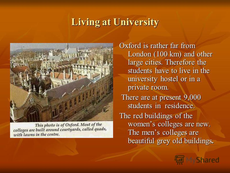Living at University Oxford is rather far from London (100 km) and other large cities. Therefore the students have to live in the university hostel or in a private room. There are at present 9,000 students in residence. There are at present 9,000 stu