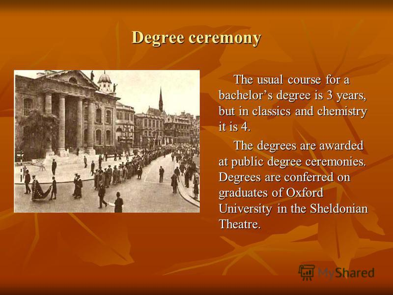 Degree ceremony The usual course for a bachelors degree is 3 years, but in classics and chemistry it is 4. The usual course for a bachelors degree is 3 years, but in classics and chemistry it is 4. The degrees are awarded at public degree ceremonies.