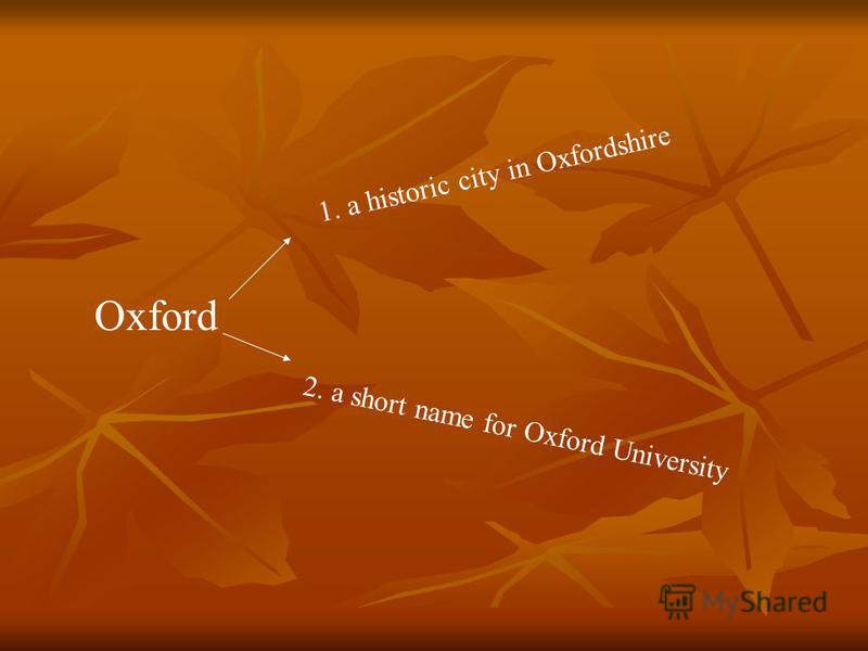 Oxford 1. a historic city in Oxfordshire 2. a short name for Oxford University