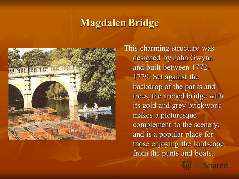Magdalen Bridge This charming structure was designed by John Gwynn and built between 1772- 1779. Set against the backdrop of the parks and trees, the arched bridge with its gold and grey brickwork makes a picturesque complement to the scenery, and is
