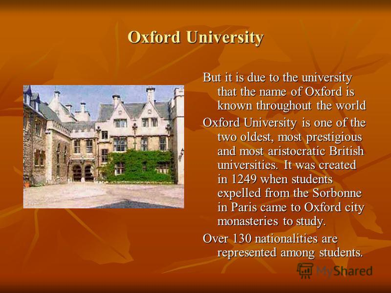 Oxford University But it is due to the university that the name of Oxford is known throughout the world Oxford University is one of the two oldest, most prestigious and most aristocratic British universities. It was created in 1249 when students expe