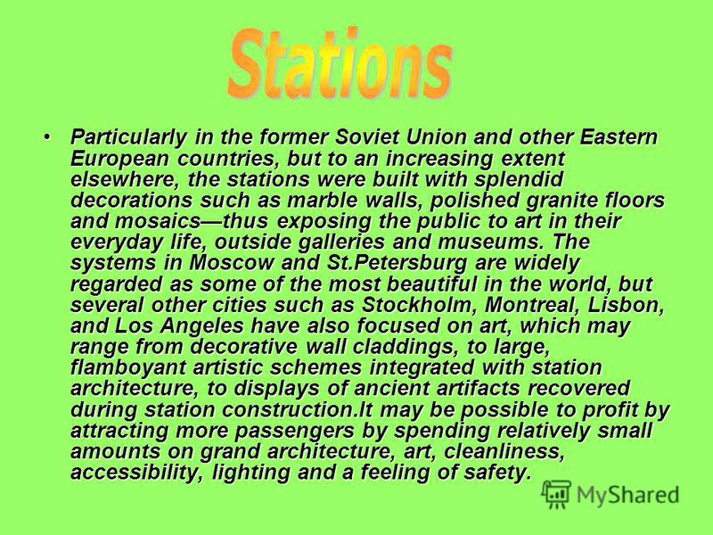 Particularly in the former Soviet Union and other Eastern European countries, but to an increasing extent elsewhere, the stations were built with splendid decorations such as marble walls, polished granite floors and mosaicsthus exposing the public t