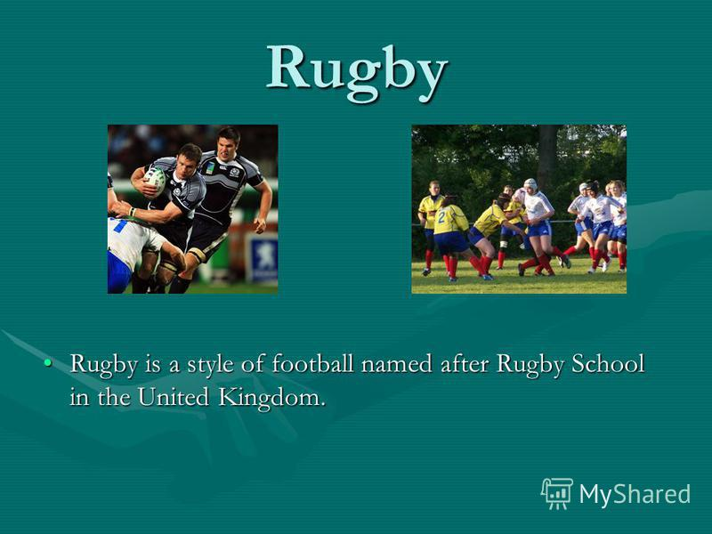 Rugby Rugby is a style of football named after Rugby School in the United Kingdom.
