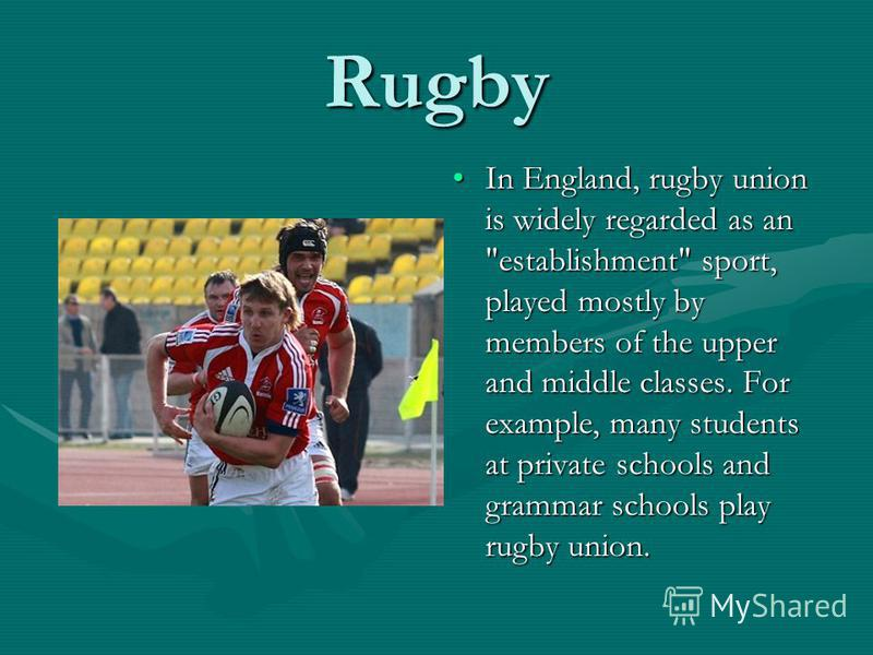Rugby In England, rugby union is widely regarded as an establishment sport, played mostly by members of the upper and middle classes. For example, many students at private schools and grammar schools play rugby union.
