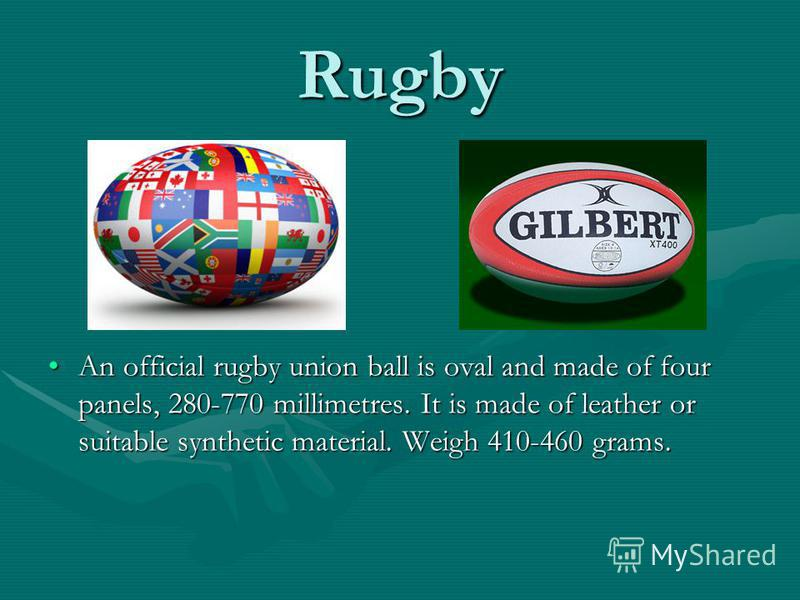 Rugby An official rugby union ball is oval and made of four panels, 280-770 millimetres. It is made of leather or suitable synthetic material. Weigh 410-460 grams.