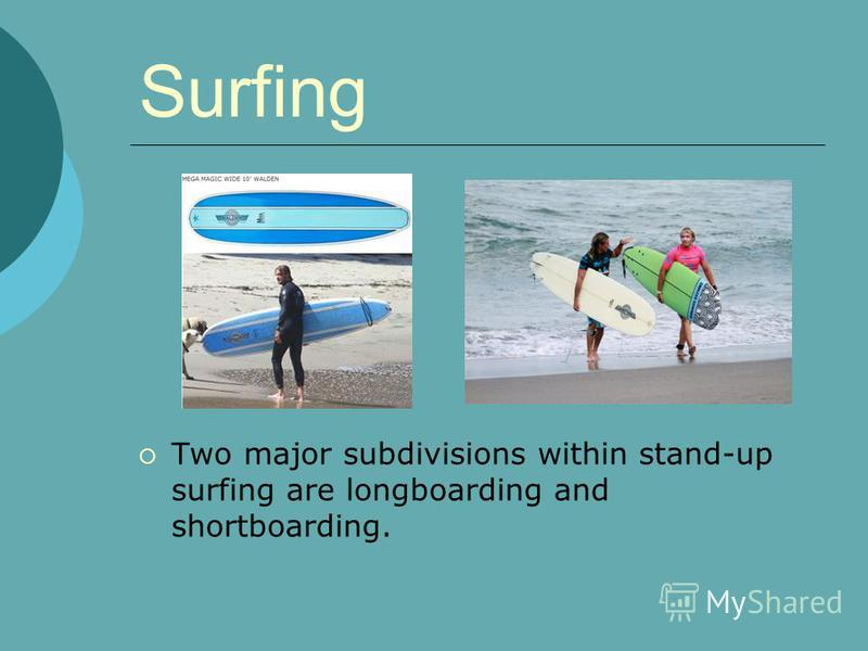 Surfing Two major subdivisions within stand-up surfing are longboarding and shortboarding.