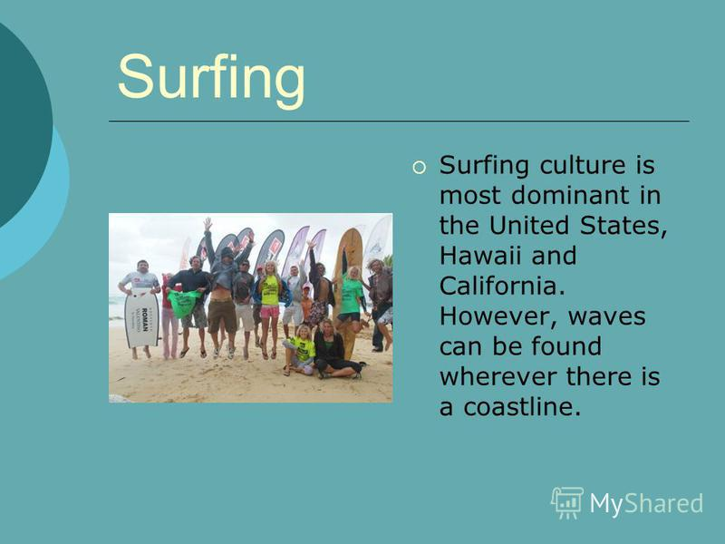 Surfing Surfing culture is most dominant in the United States, Hawaii and California. However, waves can be found wherever there is a coastline.