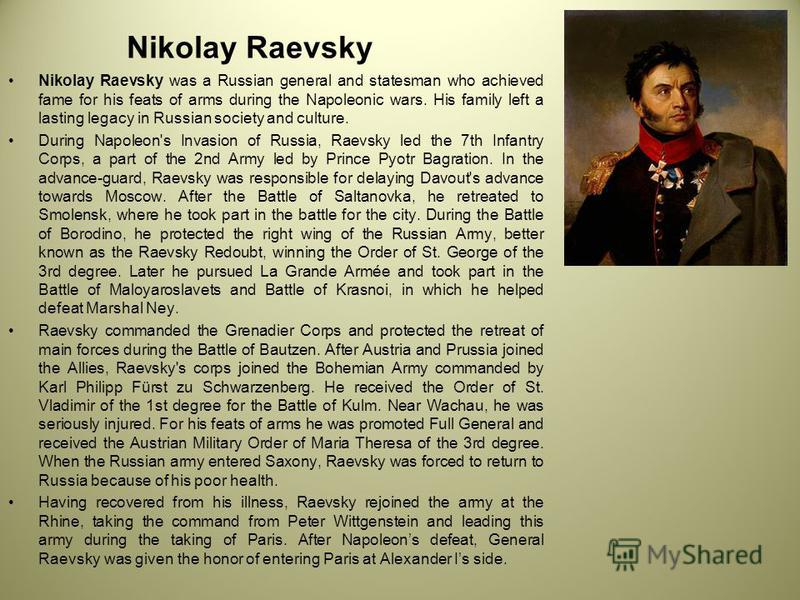 Nikolay Raevsky Nikolay Raevsky was a Russian general and statesman who achieved fame for his feats of arms during the Napoleonic wars. His family left a lasting legacy in Russian society and culture. During Napoleon's Invasion of Russia, Raevsky led