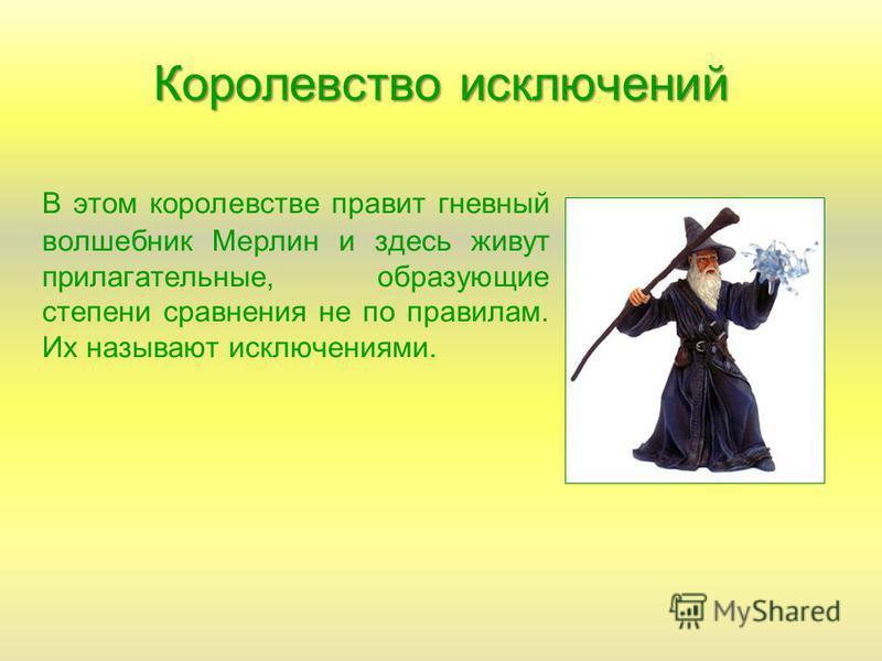 Королевство исключений В этом королевстве правит гневный волшебник Мерлин и здесь живут прилагательные, образующие степени сравнения не по правилам. Их называют исключениями.