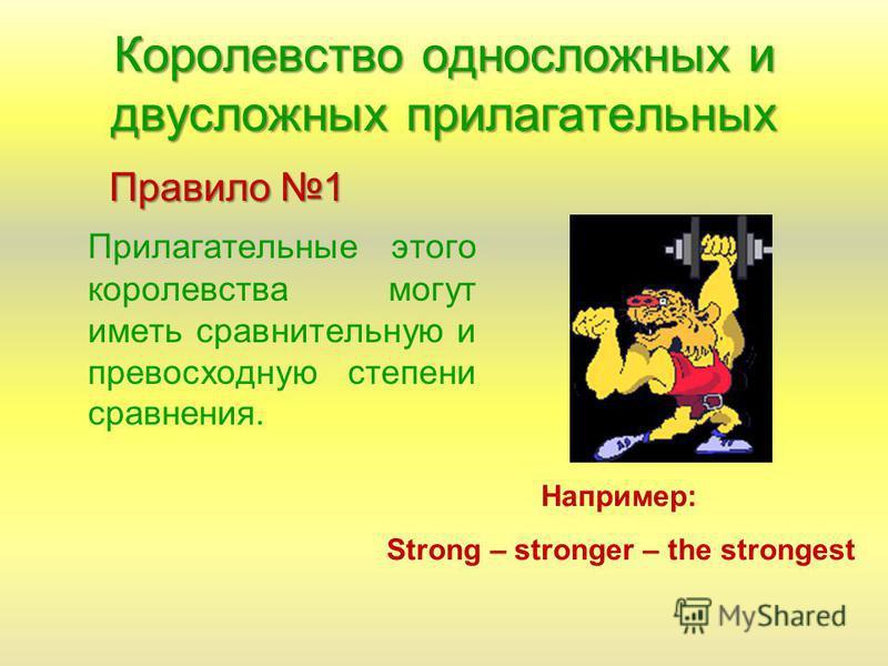 Королевство односложных и двусложных прилагательных Правило 1 Прилагательные этого королевства могут иметь сравнительную и превосходную степени сравнения. Например: Strong – stronger – the strongest