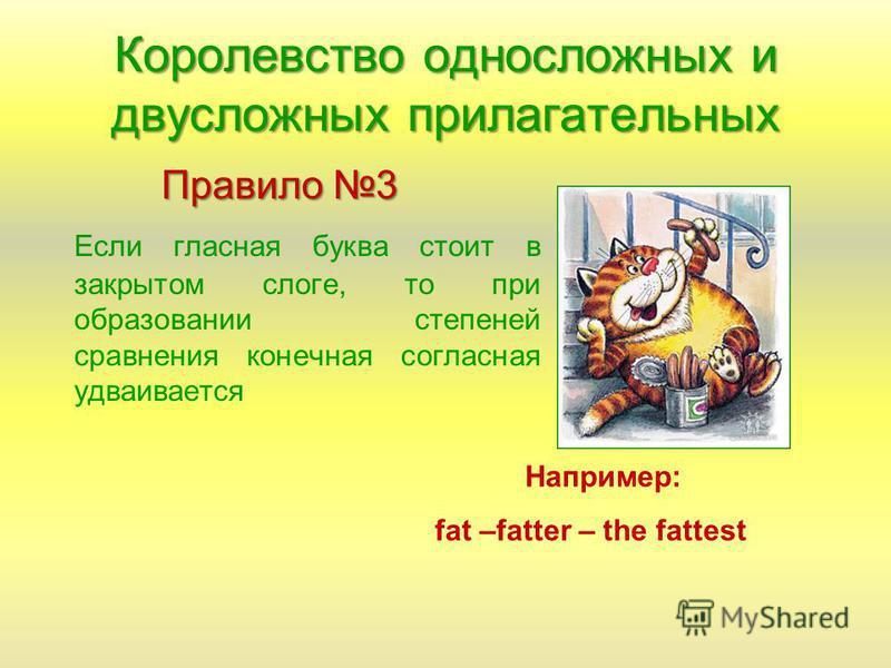 Королевство односложных и двусложных прилагательных Правило 3 Если гласная буква стоит в закрытом слоге, то при образовании степеней сравнения конечная согласная удваивается Например: fat –fatter – the fattest