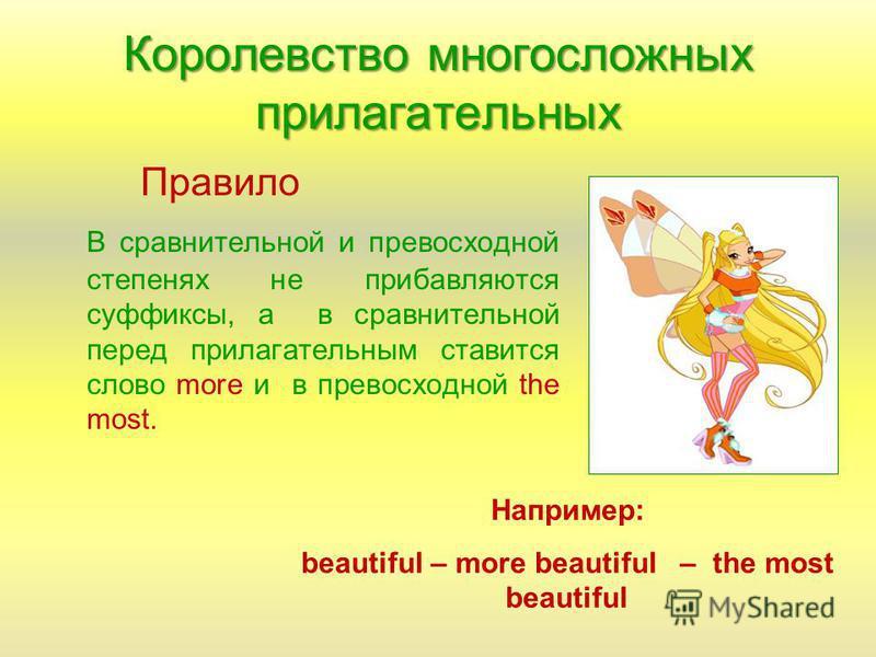 Королевство многосложных прилагательных Правило В сравнительной и превосходной степенях не прибавляются суффиксы, а в сравнительной перед прилагательным ставится слово more и в превосходной the most. Например: beautiful – more beautiful – the most be