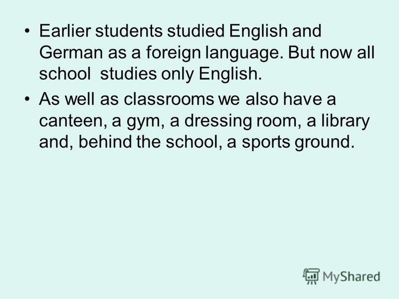 Earlier students studied English and German as a foreign language. But now all school studies only English. As well as classrooms we also have a canteen, a gym, a dressing room, a library and, behind the school, a sports ground.