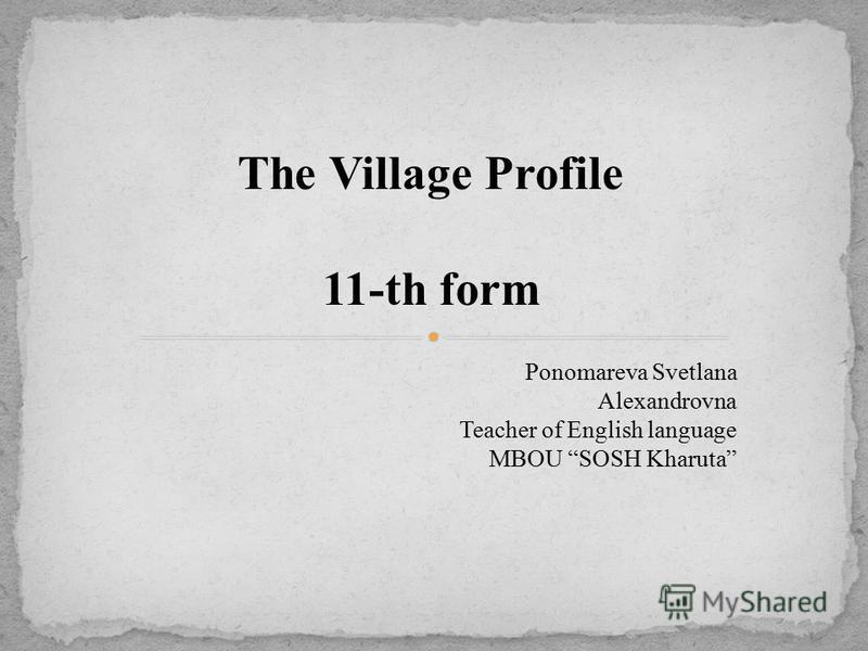 The Village Profile 11-th form Ponomareva Svetlana Alexandrovna Teacher of English language MBOU SOSH Kharuta