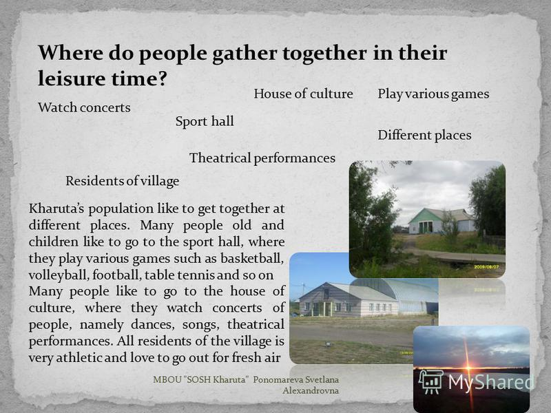 Where do people gather together in their leisure time? Kharutas population like to get together at different places. Many people old and children like to go to the sport hall, where they play various games such as basketball, volleyball, football, ta