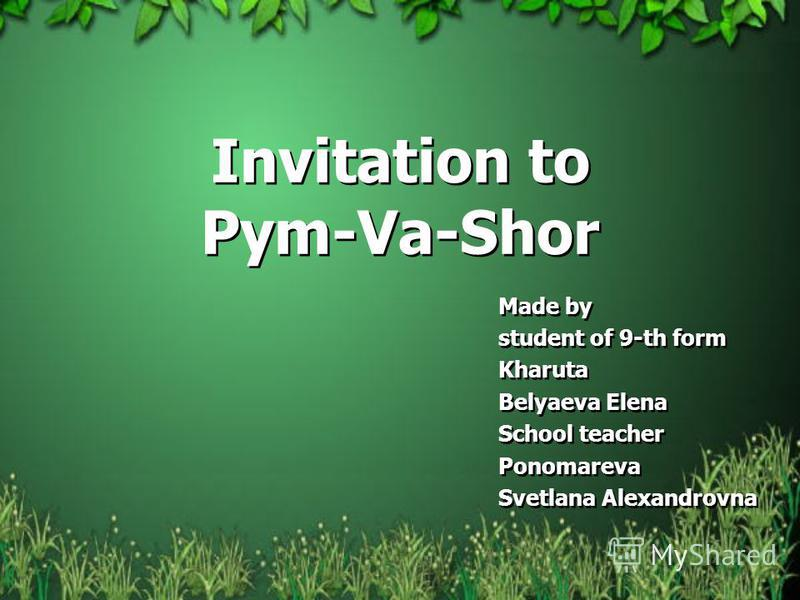 Invitation to Pym-Va-Shor Made by student of 9-th form Kharuta Belyaeva Elena School teacher Ponomareva Svetlana Alexandrovna Made by student of 9-th form Kharuta Belyaeva Elena School teacher Ponomareva Svetlana Alexandrovna