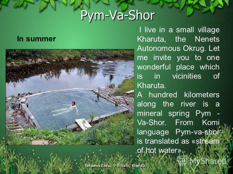 Belyaeva Elena, 9-th form, Kharuta 2 Pym-Va-Shor In summer I live in a small village Kharuta, the Nenets Autonomous Okrug. Let me invite you to one wonderful place which is in vicinities of Kharuta. A hundred kilometers along the river is a mineral s