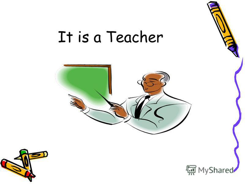 It is a Teacher