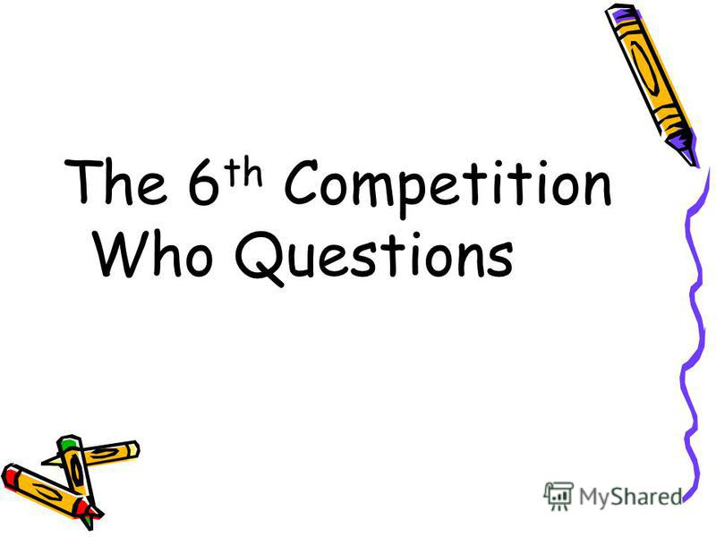 The 6 th Competition Who Questions