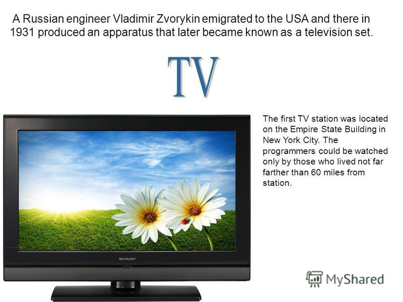 A Russian engineer Vladimir Zvorykin emigrated to the USA and there in 1931 produced an apparatus that later became known as a television set. The first TV station was located on the Empire State Building in New York City. The programmers could be wa