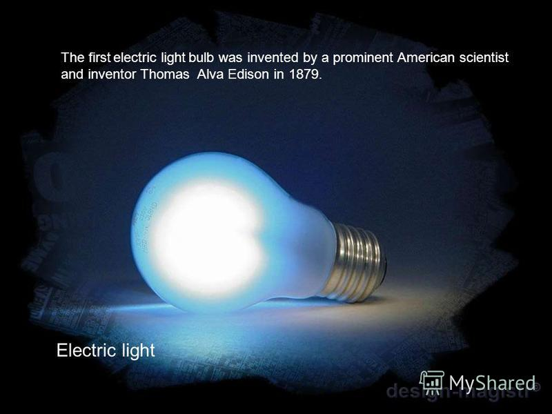 The first electric light bulb was invented by a prominent American scientist and inventor Thomas Alva Edison in 1879. Electric light