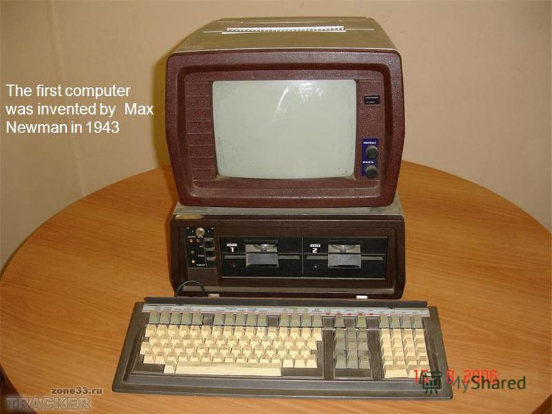 The first computer was invented by Max Newman in 1943