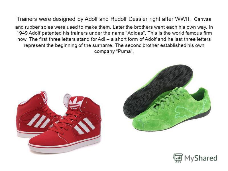 Trainers were designed by Adolf and Rudolf Dessler right after WWII. Canvas and rubber soles were used to make them. Later the brothers went each his own way. In 1949 Adolf patented his trainers under the name Adidas. This is the world famous firm no
