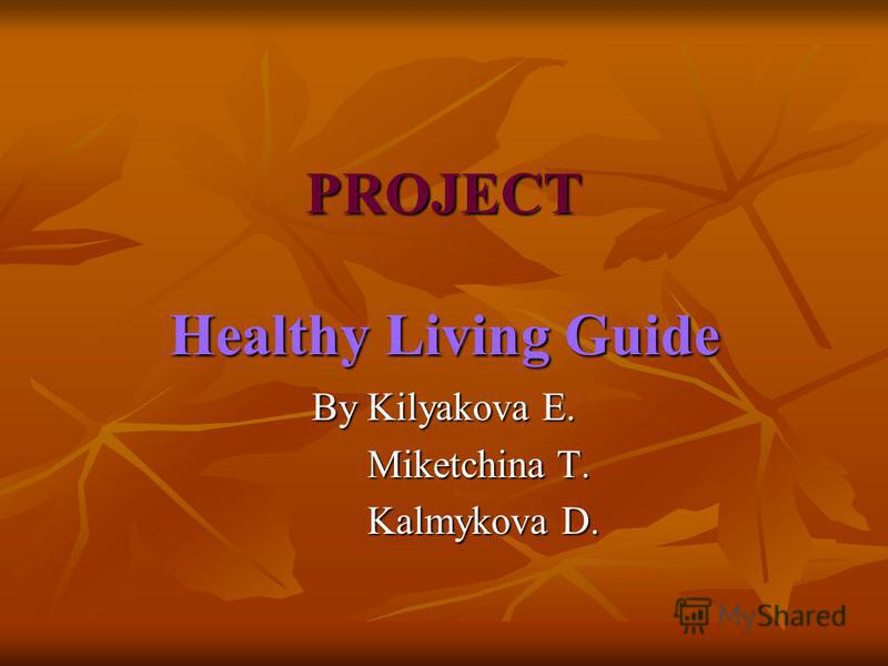 PROJECT Healthy Living Guide By Kilyakova E. Miketchina T. Miketchina T. Kalmykova D. Kalmykova D.