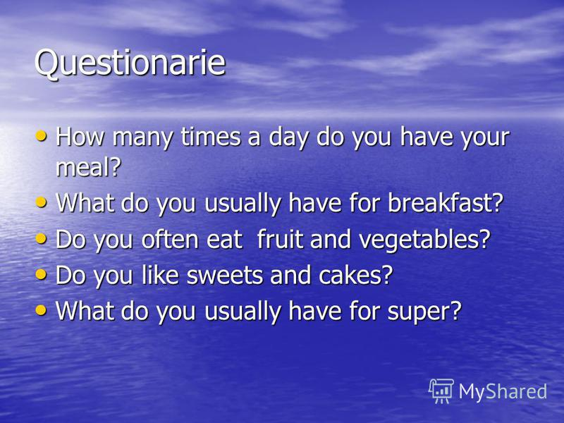 Questionarie How many times a day do you have your meal? How many times a day do you have your meal? What do you usually have for breakfast? What do you usually have for breakfast? Do you often eat fruit and vegetables? Do you often eat fruit and veg