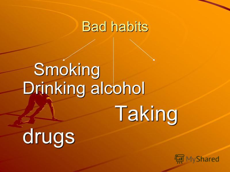 Bad habits Smoking Drinking alcohol Smoking Drinking alcohol Taking drugs Taking drugs