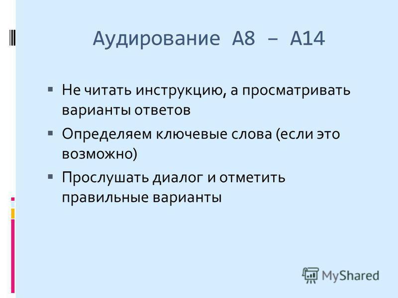 Аудирование А8 – А14 Не читать инструкцию, а просматривать варианты ответов Определяем ключевые слова (если это возможно) Прослушать диалог и отметить правильные варианты