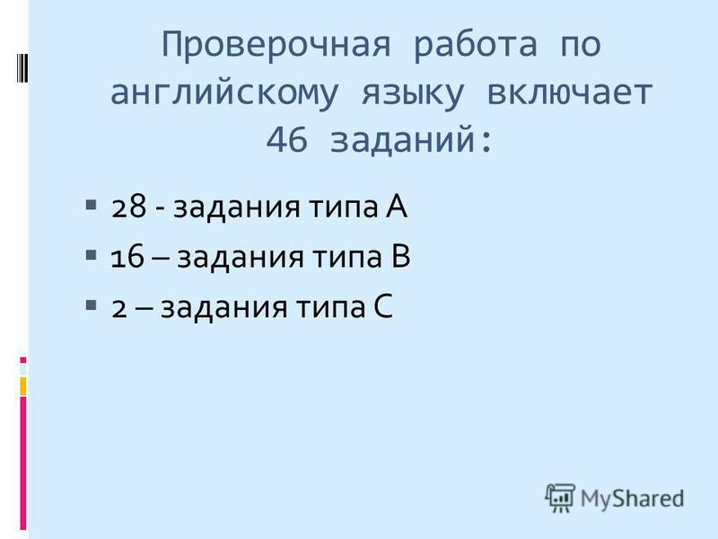 Проверочная работа по английскому языку включает 46 заданий: 28 - задания типа А 16 – задания типа В 2 – задания типа С